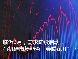 """临近3月,需求陆续启动,有机硅市场能否""""春暖花开""""?"""